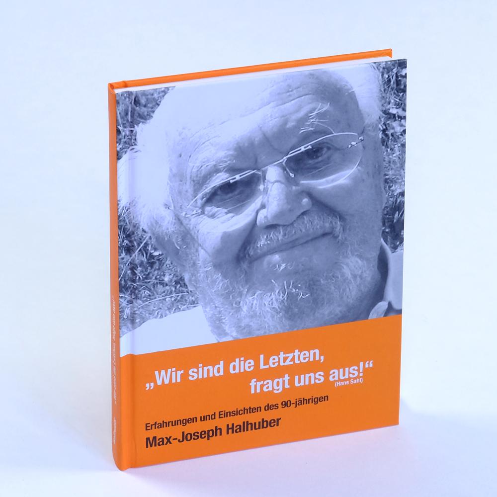 """""""Wir sind die letzten, fragt uns aus!"""". Wie ein nachdenklicher Mitteleuropäer im Jahr 2006 sich und die Welt betrachtet. Erfahrungen und Einsichten des Max-Joseph Halhuber."""